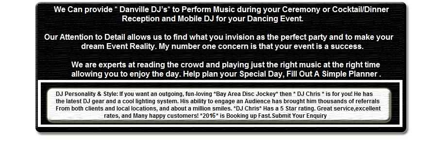 Bay Area DJ, *Danville DJ* has been a *Eas Bay DJ * in *DANVILLE* Bay Area since 1982. DJs, DJ's, Jockeys, Danville Disc Jockey, Ca. DJ Personality & Style: If you want an outgoing, fun-loving *Bay Area Disc Jockey* then * DJ Chris * is for you! He has the latest DJ gear and a cool lighting system. His ability to engage an Audience has brought him thousands of referrals From both clients and local locations, and about a million smiles. *DJ Chris* Has a 5 Star rating. Great service, excellent rates, and Many happy customers! *2006* is Booking up Fast.Submit Your Enquiry Click… [more] ... We Can provide * Danville DJ's* to Perform Music during your Ceremony or Cocktail/Dinner Reception and Mobile DJ for your Dancing Event. Our Attention to Detail allows us to find what you invision as the perfect party and to make your dream Event Reality. My number one concern is that your event is a success. We are experts at reading the crowd and playing just the right music at the right time allowing you to enjoy the day. Help plan your Special Day, Fill Out A Simple Planner .
